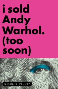 richard_polsky-i_sold_andy_warhol-too_soon-2009